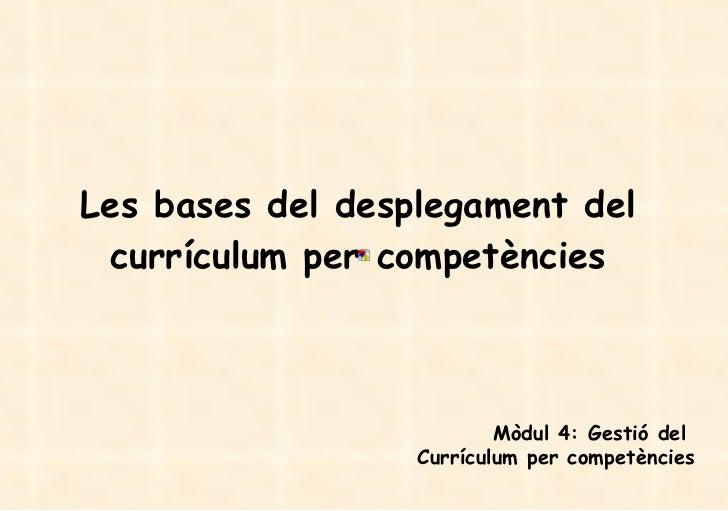 Les bases del desplegament del currículum per competències Mòdul 4: Gestió del  Currículum per competències
