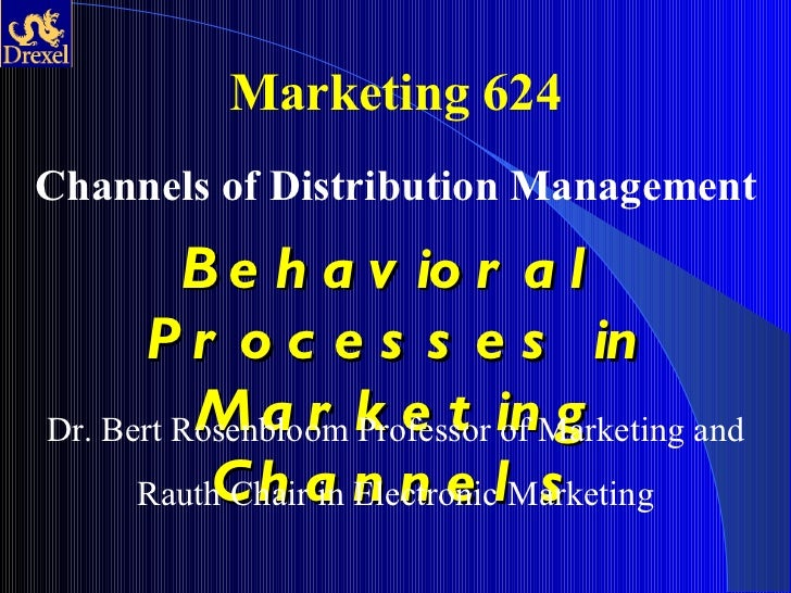 Marketing 624 Channels of Distribution Management Behavioral Processes in Marketing Channels Dr. Bert Rosenbloom Professor...