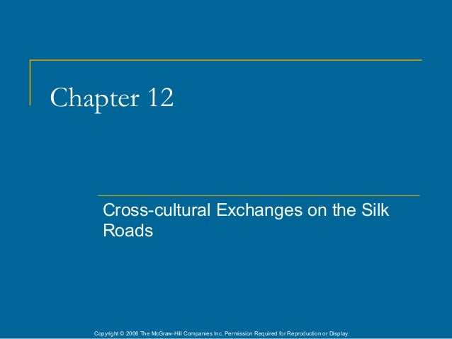 Chapter 12      Cross-cultural Exchanges on the Silk      Roads   Copyright © 2006 The McGraw-Hill Companies Inc. Permissi...