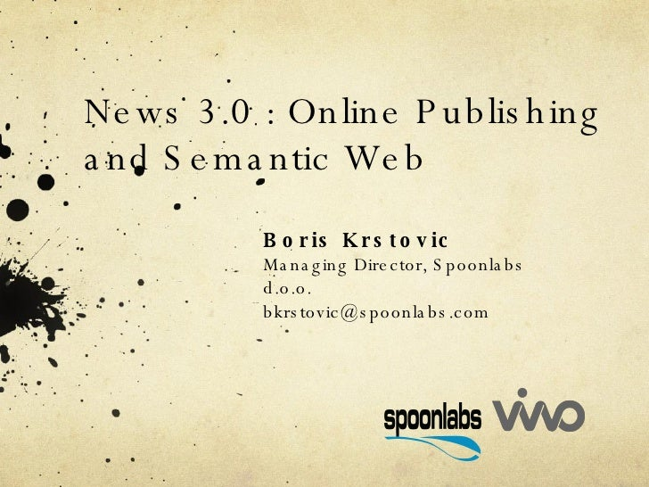 News 3.0 : Online Publishing and Semantic Web Boris Krstovic Managing Director, Spoonlabs d.o.o. [email_address]