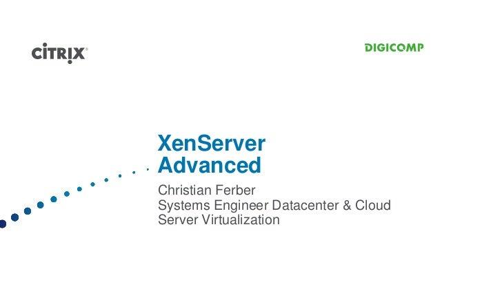 XenServerAdvancedChristian FerberSystems Engineer Datacenter & CloudServer Virtualization