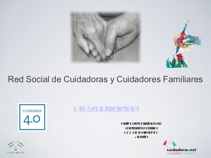 <ul><li>http://cuidadoras.net </li></ul>Red Social de Cuidadoras y Cuidadores Familiares María Teresa Martínez Lao Enferme...