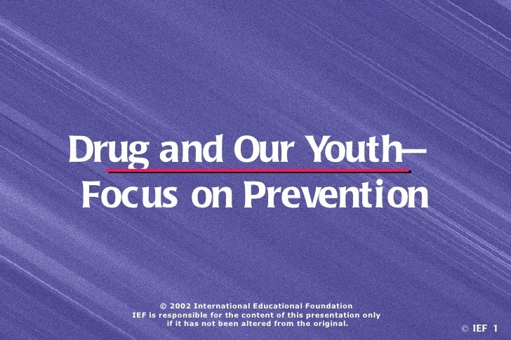 Drug and Our Youth— Focus on Prevention          © 2002 International Educational Foundation   IEF is responsible for the ...