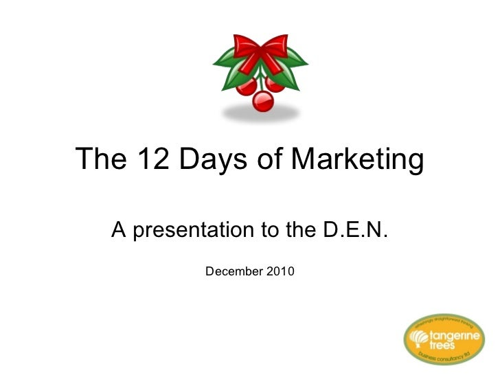The 12 Days of Marketing A presentation to the D.E.N. December 2010