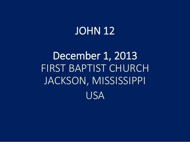 JOHN 12 December 1, 2013 FIRST BAPTIST CHURCH JACKSON, MISSISSIPPI USA