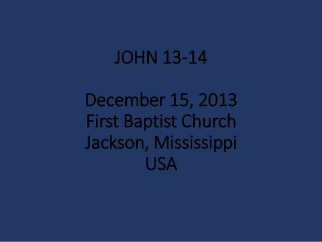 JOHN 13-14 December 15, 2013 First Baptist Church Jackson, Mississippi USA