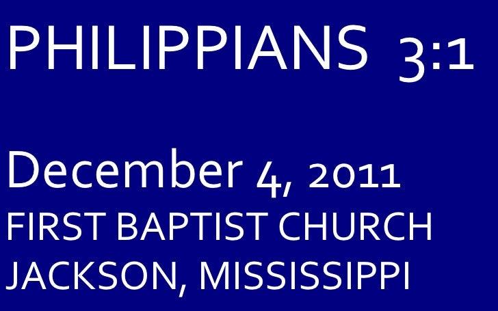 PHILIPPIANS  3:1 December 4 , 2011 FIRST BAPTIST CHURCH JACKSON, MISSISSIPPI