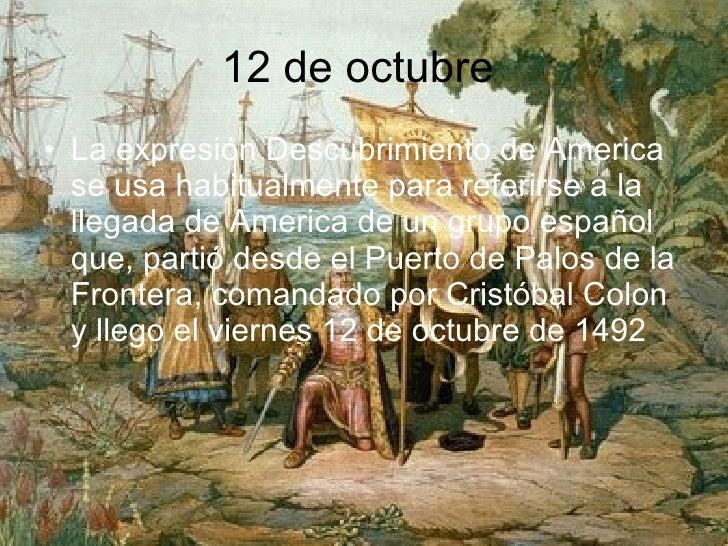 12 de octubre  <ul><li>La expresión Descubrimiento de America se usa habitualmente para referirse a la llegada de America ...