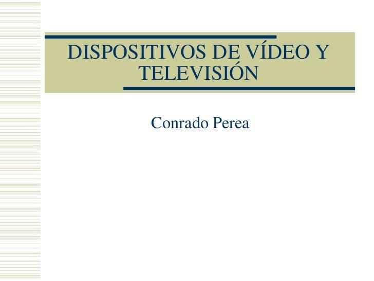 DISPOSITIVOS DE VÍDEO Y      TELEVISIÓN       Conrado Perea