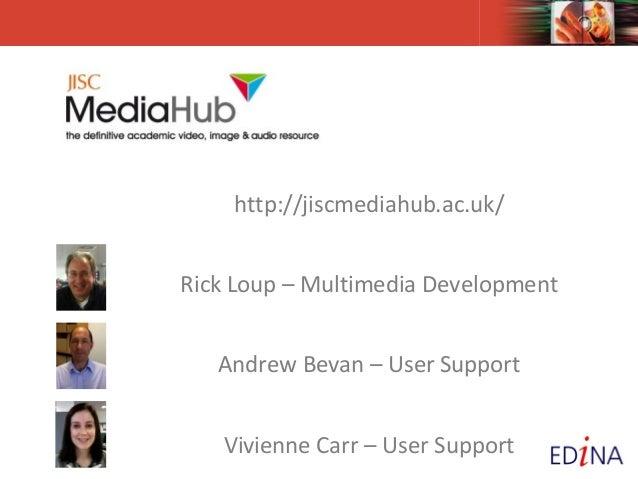 http://jiscmediahub.ac.uk/ Rick Loup – Multimedia Development Andrew Bevan – User Support Vivienne Carr – User Support