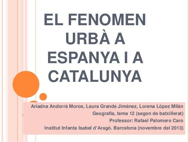 EL FENOMEN URBÀ A ESPANYA I A CATALUNYA Ariadna Andorrà Moros, Laura Grande Jiménez, Lorena López Milán Geografia, tema 12...