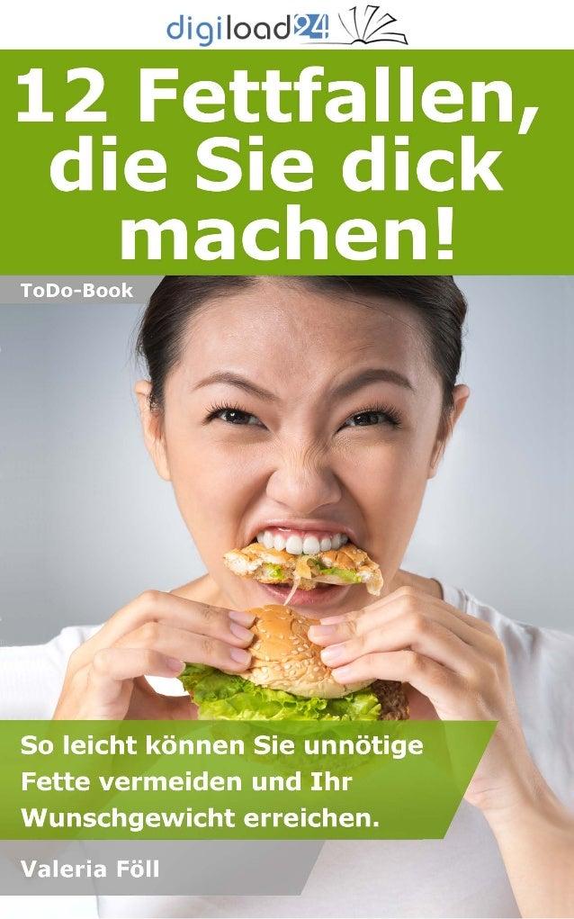 Copyright © 2013 digiload24 12 Fettfallen, die Sie dick machen! | Valeria Föll | Seite 1 Inhaltsverzeichnis Vorwort Fettfa...