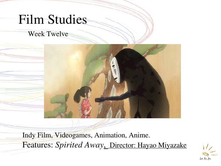 Film Studies Week Twelve Indy Film, Videogames, Animation, Anime. Features:  Spirited Away ,  Director: Hayao Miyazake