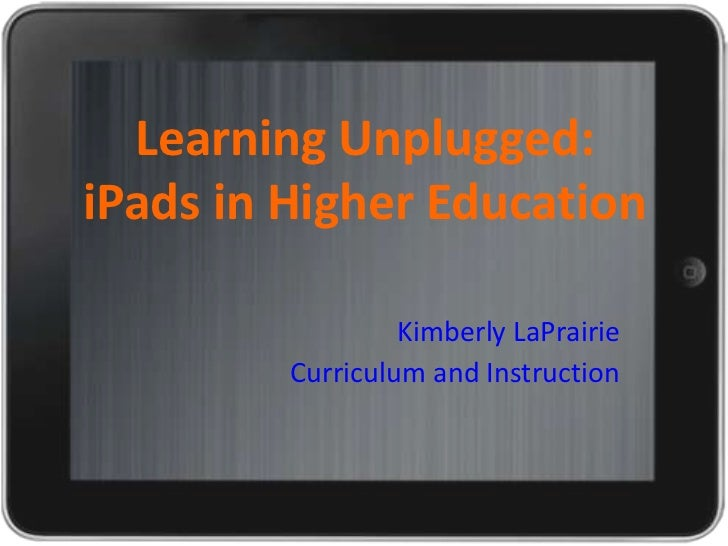 Learning Unplugged:iPads in Higher Education                  Kimberly LaPrairie         Curriculum and Instruction