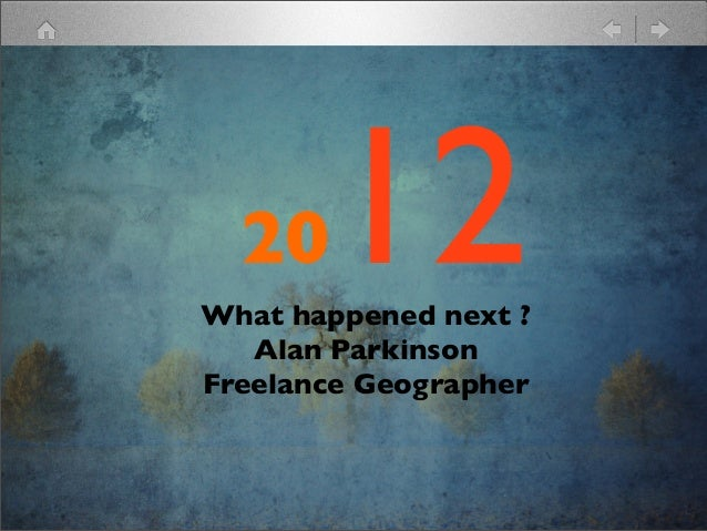 20   12What happened next ?   Alan ParkinsonFreelance Geographer