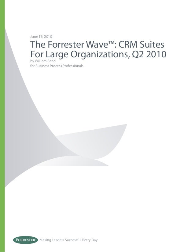 Making Leaders Successful Every Day June 16, 2010 The Forrester Wave™: CRM Suites For Large Organizations, Q2 2010 by Will...