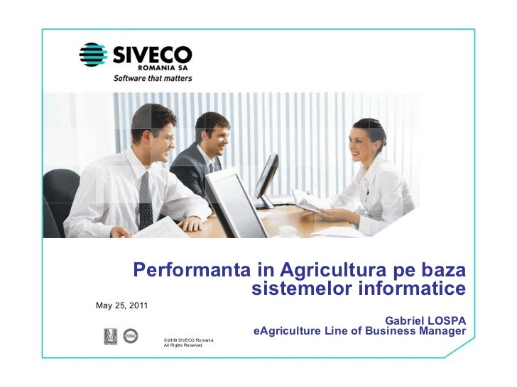 Performanta in Agricultura pe baza sistemelor informatice Gabriel LOSPA eAgriculture Line of Business Manager May 25, 2011