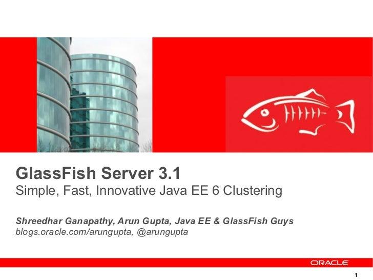 GlassFish Server 3.1Simple, Fast, Innovative Java EE 6 ClusteringShreedhar Ganapathy, Arun Gupta, Java EE & GlassFish Guys...