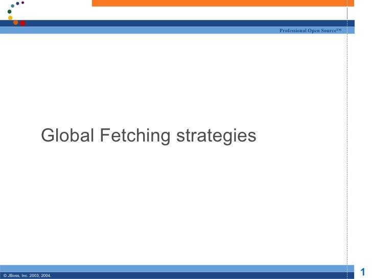 Professional Open Source™                   Global Fetching strategies© JBoss, Inc. 2003, 2004.                           ...