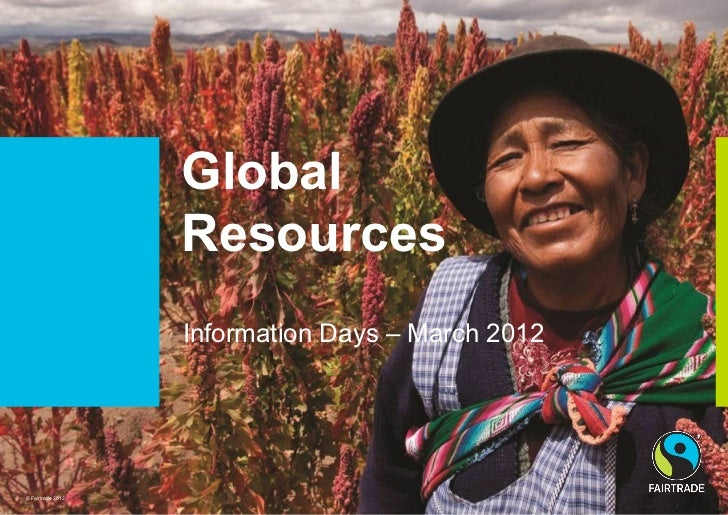 Global                   Resources                   Information Days – March 2012© Fairtrade 2012