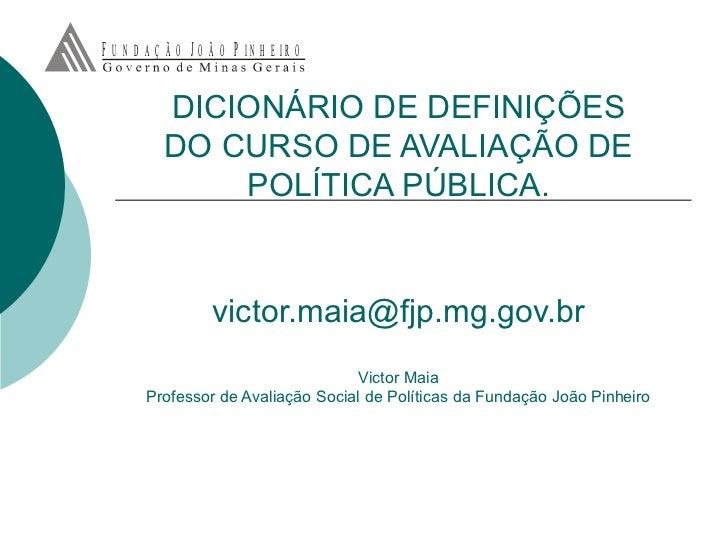 DICIONÁRIO DE DEFINIÇÕES DO CURSO DE AVALIAÇÃO DE POLÍTICA PÚBLICA. [email_address] Victor Maia Professor de Avaliação Soc...