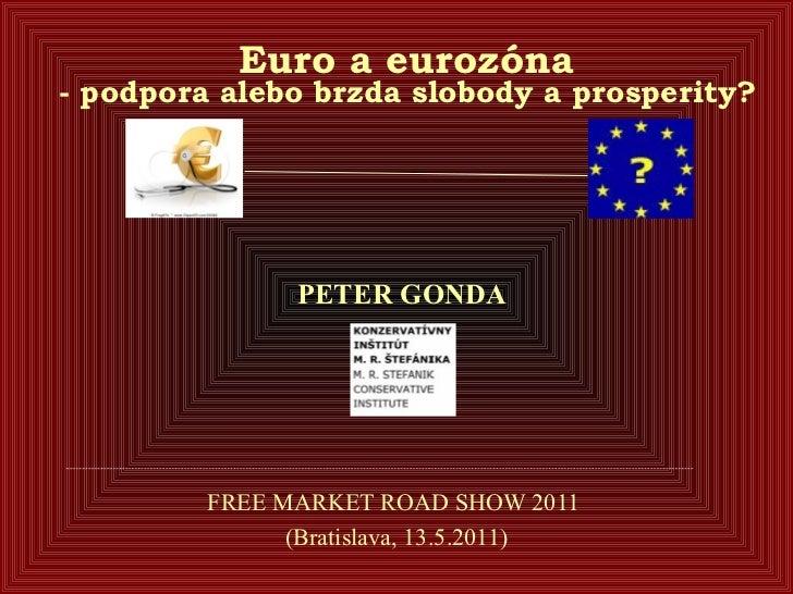 Euro a eurozóna  - podpora alebo brzda slobody a prosperity?    FREE MARKET ROAD SHOW 2011  (Bratislava, 13.5.2011) PETE...