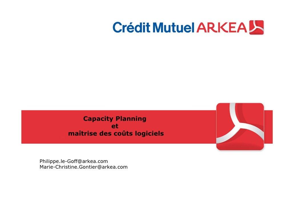 Capacity Planning                      et          maîtrise des coûts logicielsPhilippe.le-Goff@arkea.comMarie-Christine.G...