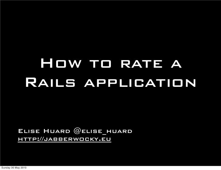 How to rate a                Rails application             Elise Huard @elise_huard            http://jabberwocky.eu   Sun...