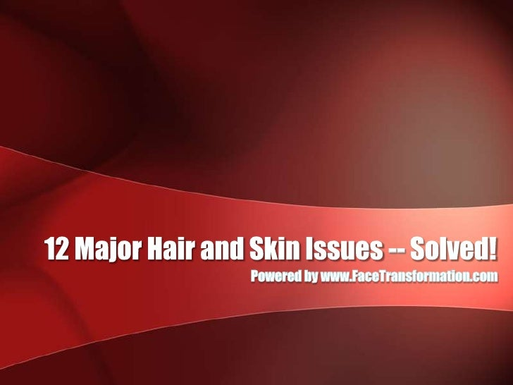 12 Major Hair and Skin Issues -- Solved!<br />Powered by www.FaceTransformation.com<br />