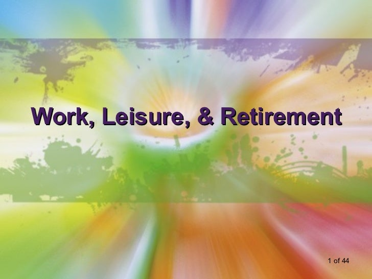 Work, Leisure, & Retirement                         1 of 44