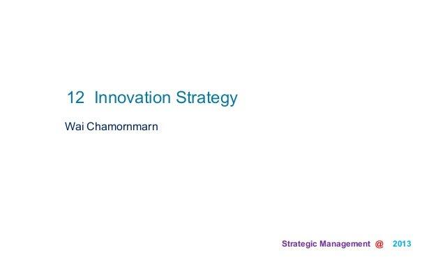 Strategic Management @ 2013 Wai Chamornmarn12 Innovation Strategy