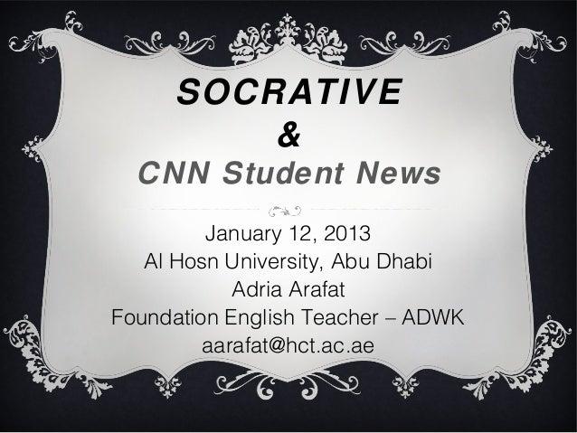 SOCRATIVE         &  CNN Student News         January 12, 2013   Al Hosn University, Abu Dhabi            Adria ArafatFoun...