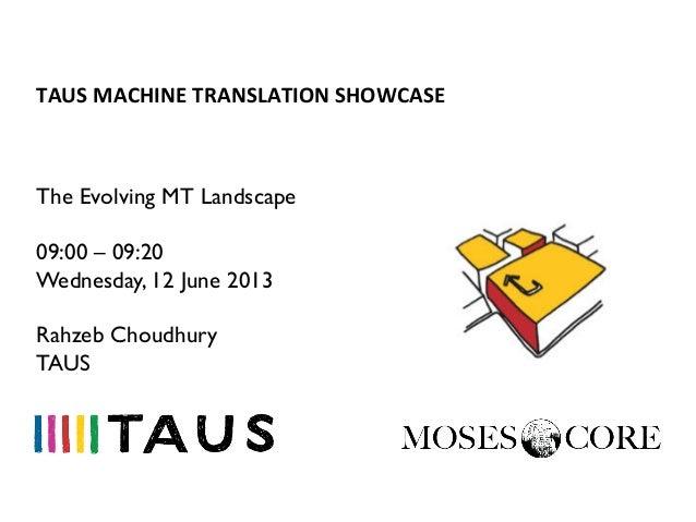 TAUS MACHINE TRANSLATION SHOWCASE The Evolving MT Landscape09:00 – 09:20Wednesday, 12 June 2013Rahzeb ChoudhuryTAUS