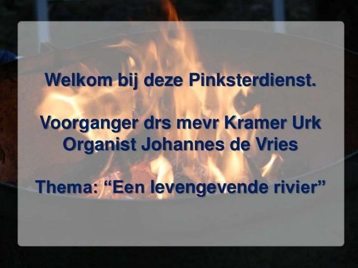 """Welkom bij deze Pinksterdienst.Voorganger drsmevr Kramer UrkOrganist Johannes de VriesThema: """"Een levengevende rivier""""<br />"""