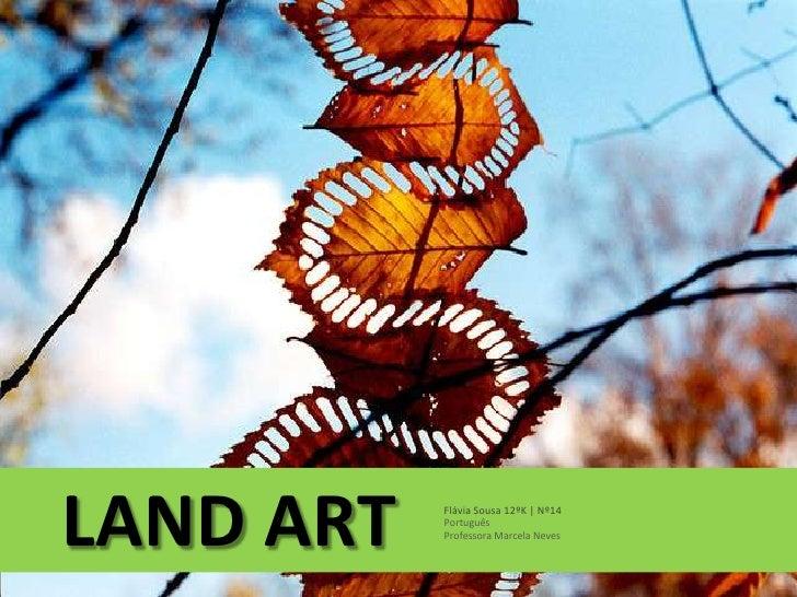 LAND ART   Flávia Sousa 12ºK | Nº14           Português           Professora Marcela Neves