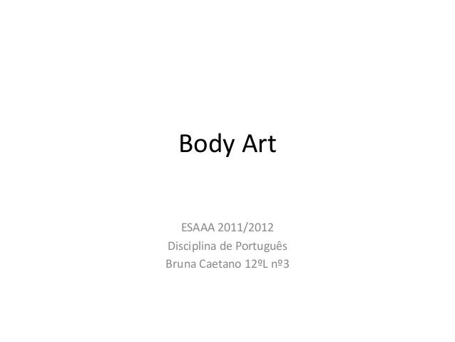Body Art   ESAAA 2011/2012Disciplina de PortuguêsBruna Caetano 12ºL nº3