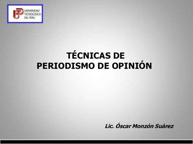 TÉCNICAS DEPERIODISMO DE OPINIÓN               Lic. Óscar Monzón Suárez          ..