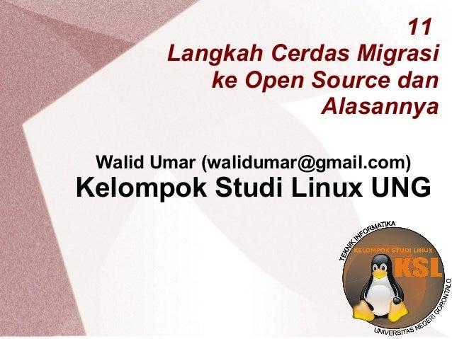 11 Langkah Cerdas Migrasi ke Open Source dan Alasannya Walid Umar (walidumar@gmail.com) Kelompok Studi Linux UNG