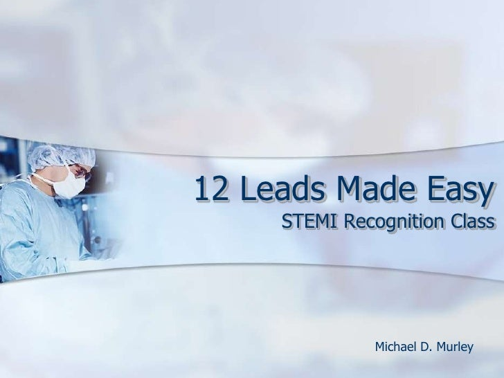 12 Leads Made Easy<br />STEMI Recognition Class<br />Michael D. Murley<br />