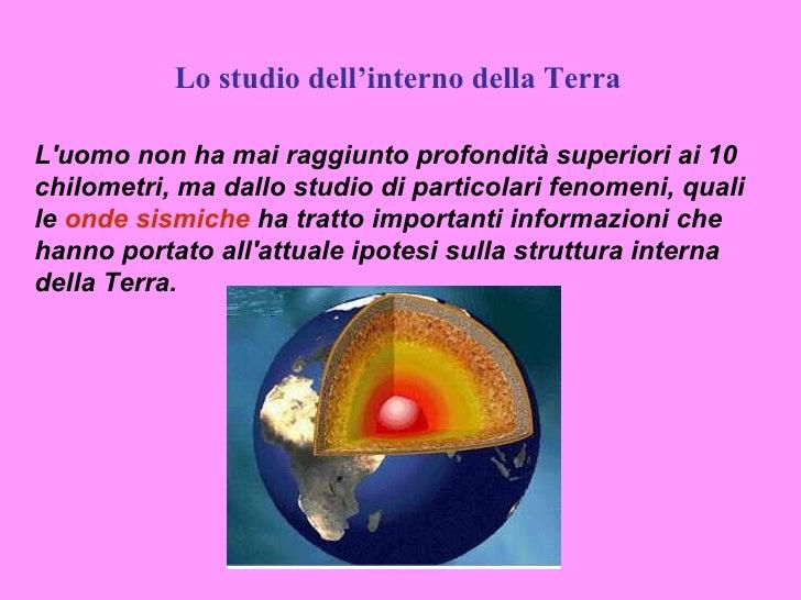 Lo studio dell'interno della TerraLuomo non ha mai raggiunto profondità superiori ai 10chilometri, ma dallo studio di part...