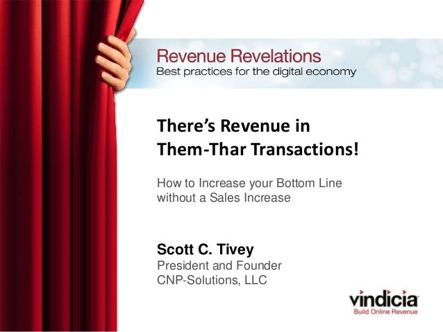 There's Revenue inThem-Thar Transactions!How to Increase your Bottom Linewithout a Sales IncreaseScott C. TiveyPresident a...