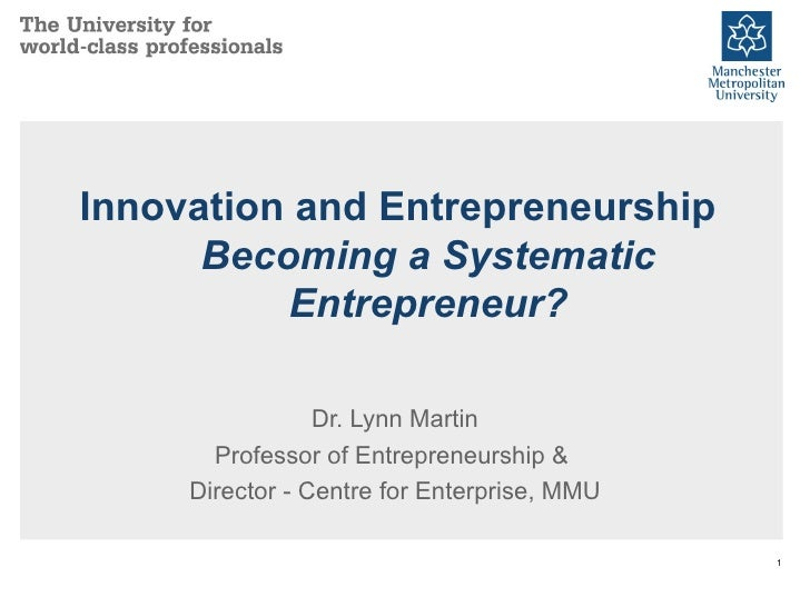Innovation and Entrepreneurship Becoming a Systematic Entrepreneur? Dr. Lynn Martin Professor of Entrepreneurship &  Direc...