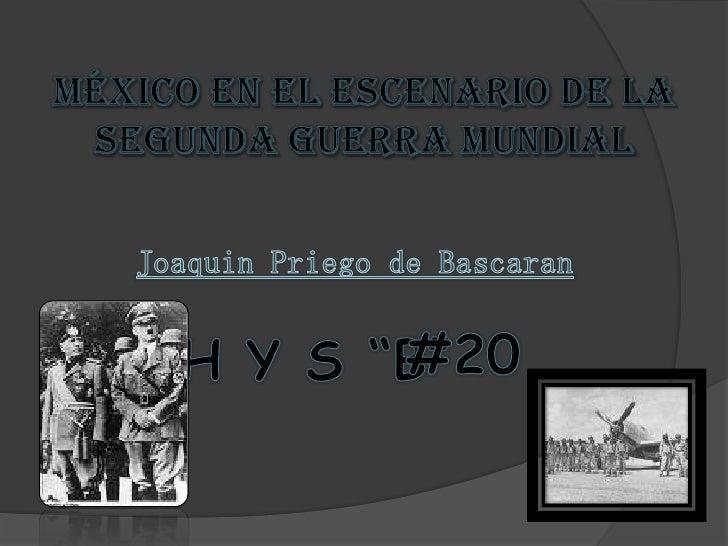 """México en el escenario de la segunda guerra mundial<br />Joaquin Priego de Bascaran<br />#20<br />H Y S """"B""""<br />"""