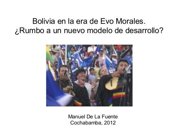Bolivia en la era de Evo Morales. ¿Rumbo a un nuevo modelo de desarrollo? Manuel De La Fuente Cochabamba, 2012