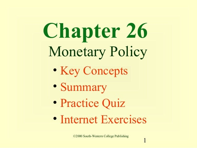 Chapter 26Monetary Policy• Key Concepts• Summary• Practice Quiz• Internet Exercises    ©2000 South-Western College Publish...