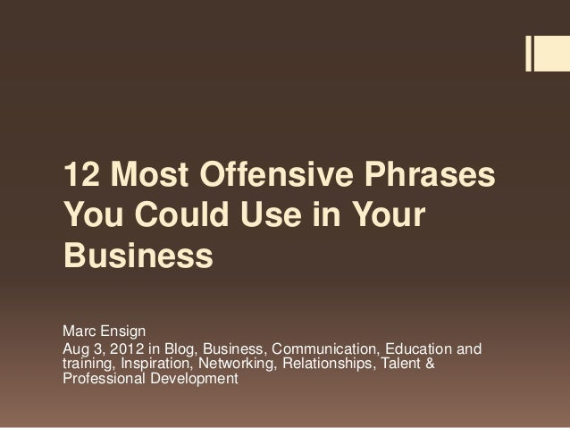12 Most Offensive PhrasesYou Could Use in YourBusinessMarc EnsignAug 3, 2012 in Blog, Business, Communication, Education a...