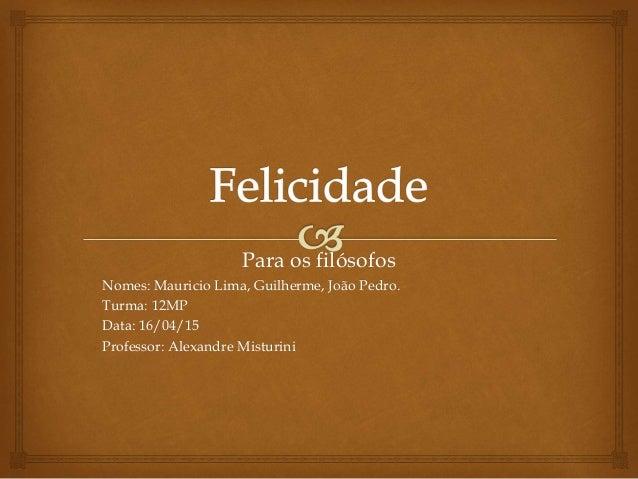 Para os filósofos Nomes: Mauricio Lima, Guilherme, João Pedro. Turma: 12MP Data: 16/04/15 Professor: Alexandre Misturini