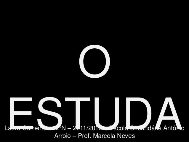 OESTUDALaura Carreira – 12ºN – 2011/2012 – Escola Secundária António                  Arroio – Prof. Marcela Neves