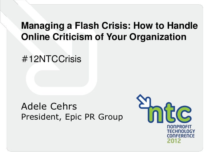 Managing a Flash Crisis: How to HandleOnline Criticism of Your Organization#12NTCCrisisAdele CehrsPresident, Epic PR Group