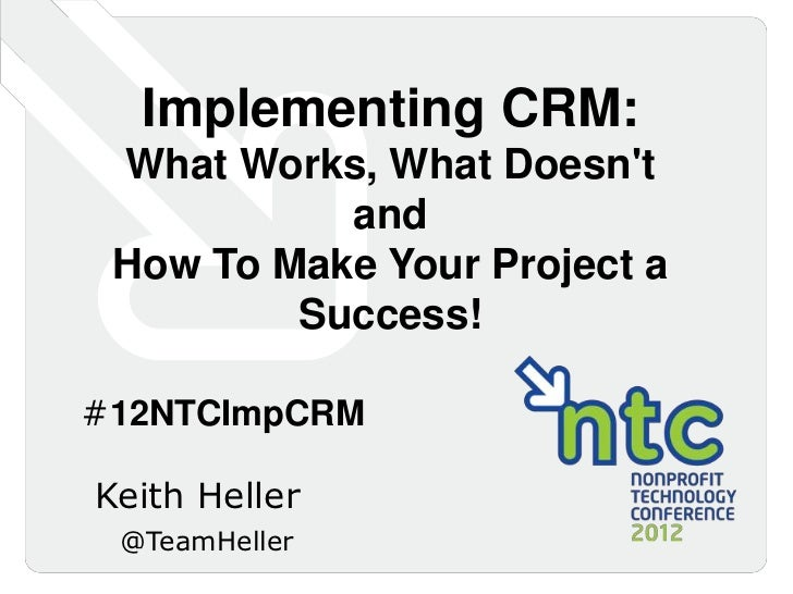 Implementing CRM: What Works, What Doesnt           and How To Make Your Project a         Success!#12NTCImpCRMKeith Helle...